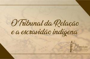 memoria-do-tribunal-o-tribunal-da-relacao-e-a-escravidao-indigena-300x199 Memória do Tribunal