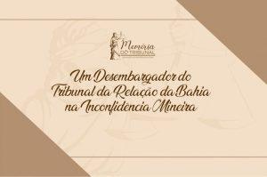 Um-Desembargador-do-Tribunal-da-Relacao-da-Bahia-na-Inconfidencia-Mineira-300x199 Memória do Tribunal