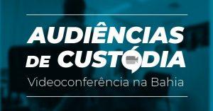 Audiencia-de-custodia-300x157 Ato Normativo Conjunto dispõe diretrizes sobre realização de audiências de custódia por videoconferência na Bahia